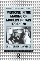 Medicine in the Making of Modern Britain, 1700-1920 ebook by Christopher Lawrence