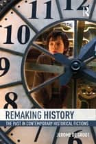 Remaking History - The Past in Contemporary Historical Fictions ebook by Jerome De Groot