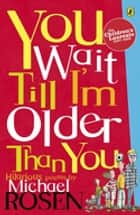 You Wait Till I'm Older Than You! ebook by Michael Rosen