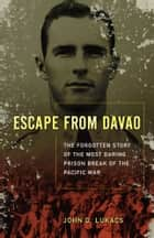 Escape From Davao - The Forgotten Story of the Most Daring Prison Break of the Pacific War ebook by John D. Lukacs