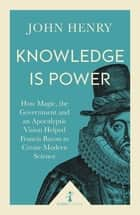 Knowledge is Power (Icon Science) - How Magic, the Government and an Apocalyptic Vision Helped Francis Bacon to Create Modern Science ebook by John Henry