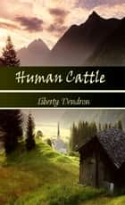 Human Cattle ebook by Liberty Dendron