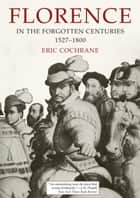 Florence in the Forgotten Centuries, 1527-1800 ebook by Eric Cochrane