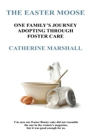 The Easter Moose - One Family's Journey Adopting Through Foster Care ebook by Catherine Marshall
