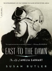 East to the Dawn: The Life of Amelia Earhart ebook by Butler, Susan