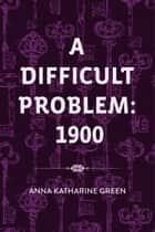 A Difficult Problem: 1900 ebook by Anna Katharine Green