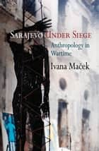 Sarajevo Under Siege - Anthropology in Wartime ebook by Ivana Maček