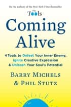 Coming Alive - 4 Tools to Defeat Your Inner Enemy, Ignite Creative Expression & Unleash Your Soul's Potential ebook by Phil Stutz, Barry Michels