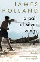 A Pair of Silver Wings ebook by James Holland