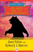 Atalanta and the Arcadian Beast ebook by Jane Yolen,Robert  J. Harris