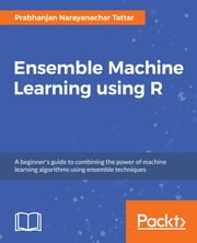 Ensemble Machine Learning using R - A beginner's guide to combining the power of machine learning algorithms using ensemble techniques ebook by Prabhanjan Narayanachar Tattar