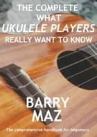 The Complete What Ukulele Players Really Want To Know ebook by Barry Maz