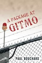 A Package at Gitmo - Jerome Brown and His Military Tour at Guantanamo Bay, Cuba ebook by Paul Bouchard