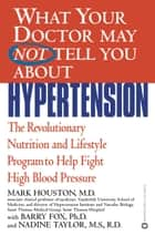 What Your Doctor May Not Tell You About(TM): Hypertension - The Revolutionary Nutrition and Lifestyle Program to Help Fight High Blood Pressure ebook by Mark Houston, Barry Fox, Nadine Taylor