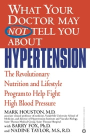 What Your Doctor May Not Tell You About(TM): Hypertension - The Revolutionary Nutrition and Lifestyle Program to Help Fight High Blood Pressure ebook by Mark Houston,Barry Fox,Nadine Taylor