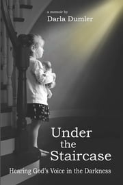Under the Staircase - Hearing God's Voice in the Darkness ebook by Darla Dumler