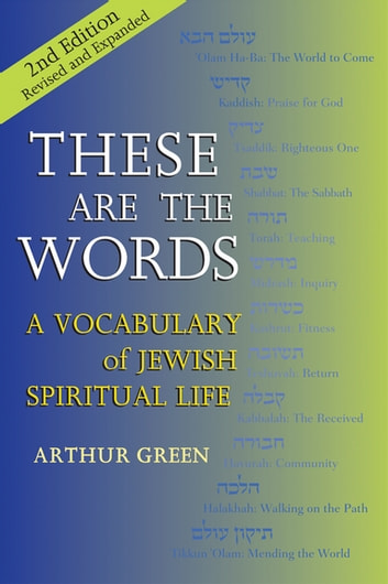These are the Words (2nd Edition) - A Vocabulary of Jewish Spiritual Life ebook by Dr. Arthur Green