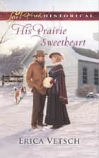His Prairie Sweetheart (Mills & Boon Love Inspired Historical) ebook by Erica Vetsch