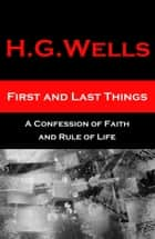 First and Last Things - A Confession of Faith and Rule of Life (The original unabridged edition, all 4 books in 1 volume) ebook by H. G. Wells
