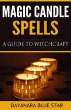 Magic Candle Spells: A Guide to Witchcraft ebook by Dayanara Blue Star
