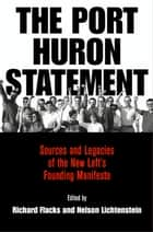 The Port Huron Statement - Sources and Legacies of the New Left's Founding Manifesto ebook by Richard Flacks, Nelson Lichtenstein