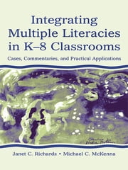 Integrating Multiple Literacies in K-8 Classrooms - Cases, Commentaries, and Practical Applications ebook by Janet C. Richards,Michael C. McKenna