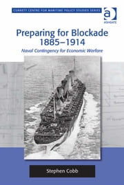 Preparing for Blockade 1885-1914 - Naval Contingency for Economic Warfare ebook by Dr Stephen Cobb,Dr Tim Benbow,Professor Greg Kennedy,Dr Jon Robb-Webb