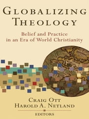Globalizing Theology - Belief and Practice in an Era of World Christianity ebook by Craig Ott,Harold A. Netland,Wilbert Shenk