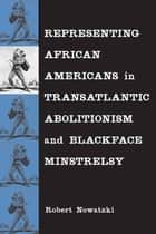 Representing African Americans in Transatlantic Abolitionism and Blackface Minstrelsy ebook by Robert Nowatzki