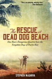The Rescue at Dead Dog Beach - One Man's Quest to Find a Home For the World's Forgotten Animals ebook by Stephen McGarva