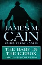 The Baby in the Icebox - and Other Short Fiction ebook by James M. Cain, Roy Hoopes