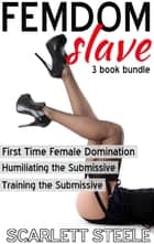 FEMDOM SLAVE (First Time Female Domination, Training the Submissive, Humiliating the Submissive) - 3 book bundle ebook by Scarlett Steele