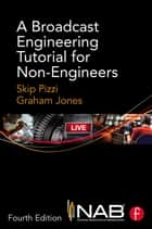 A Broadcast Engineering Tutorial for Non-Engineers ebook by Skip Pizzi, Graham Jones