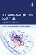 Learning and Literacy over Time - Longitudinal Perspectives ebook by Julian Sefton-Green, Jennifer Rowsell