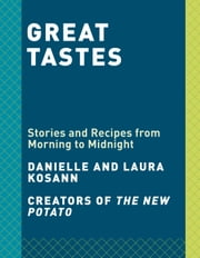 Great Tastes - Stories and Recipes from Morning to Midnight ebook by Danielle Kosann, Laura Kosann, Christina Tosi