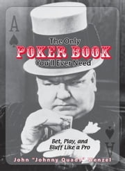 The Only Poker Book You'll Ever Need: Bet, Play, And Bluff Like a Pro--from Five-card Draw to Texas Hold 'em ebook by John Wenzel