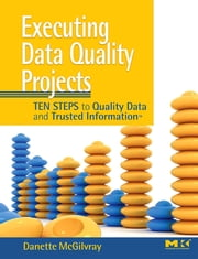 Executing Data Quality Projects - Ten Steps to Quality Data and Trusted InformationTM ebook by Danette McGilvray