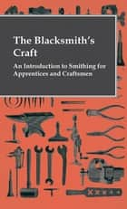The Blacksmith's Craft - An Introduction To Smithing For Apprentices And Craftsmen eBook by Anon