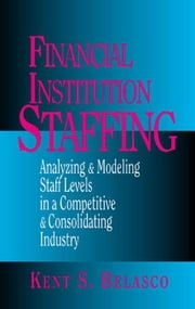 Financial Institution Staffing: Analyzing & Modeling Staff Levels in a Competitive & Consolidating Industry ebook by Belasco, Kent