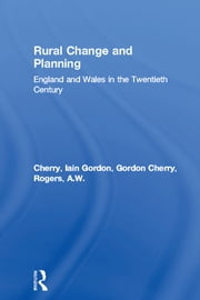 Rural Change and Planning - England and Wales in the Twentieth Century ebook by Iain Gordon Cherry,Gordon Cherry,A.W. Rogers