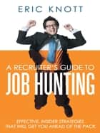 A Recruiter's Guide to Job Hunting ebook by Eric Knott