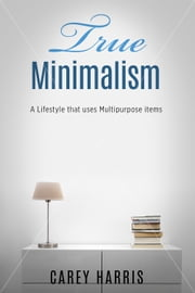 True Minimalism - A Lifestyle that Uses Multipurpose Items, Home Organization, Strict Budgeting Rules & Decluttering Tips for Simple Living ebook by Carey Harris