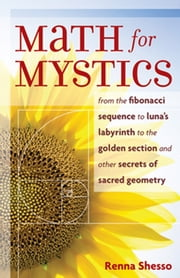 Math for Mystics - From the Fibonacci sequence to Luna's Labyrinth to the Golden Section and Other Secrets of Sacred Geometry ebook by Shesso, Renna