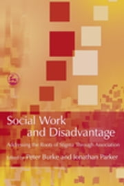 Social Work and Disadvantage - Addressing the Roots of Stigma Through Association ebook by Jonathan Parker,Peter Burke