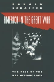 America in the Great War : The Rise of the War Welfare State ebook by Ronald Schaffer