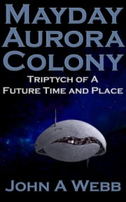 Mayday Aurora Colony: Triptych of a Future Time and Place ebook by John A Webb