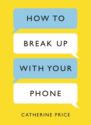 How to Break Up With Your Phone - The 30-Day Plan to Take Back Your Life ebook by Catherine Price