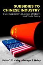 Subsidies to Chinese Industry - State Capitalism, Business Strategy, and Trade Policy ebook by Usha C.V. Haley, George T. Haley