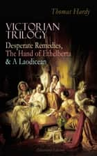 VICTORIAN TRILOGY: Desperate Remedies, The Hand of Ethelberta & A Laodicean (Illustrated Edition) - Three Romance Classics in One Volume ebook by Thomas Hardy, George Du Maurier
