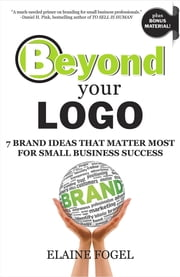 Beyond Your Logo - 7 Brand Ideas That Matter Most For Small Business Success ebook by Elaine Fogel